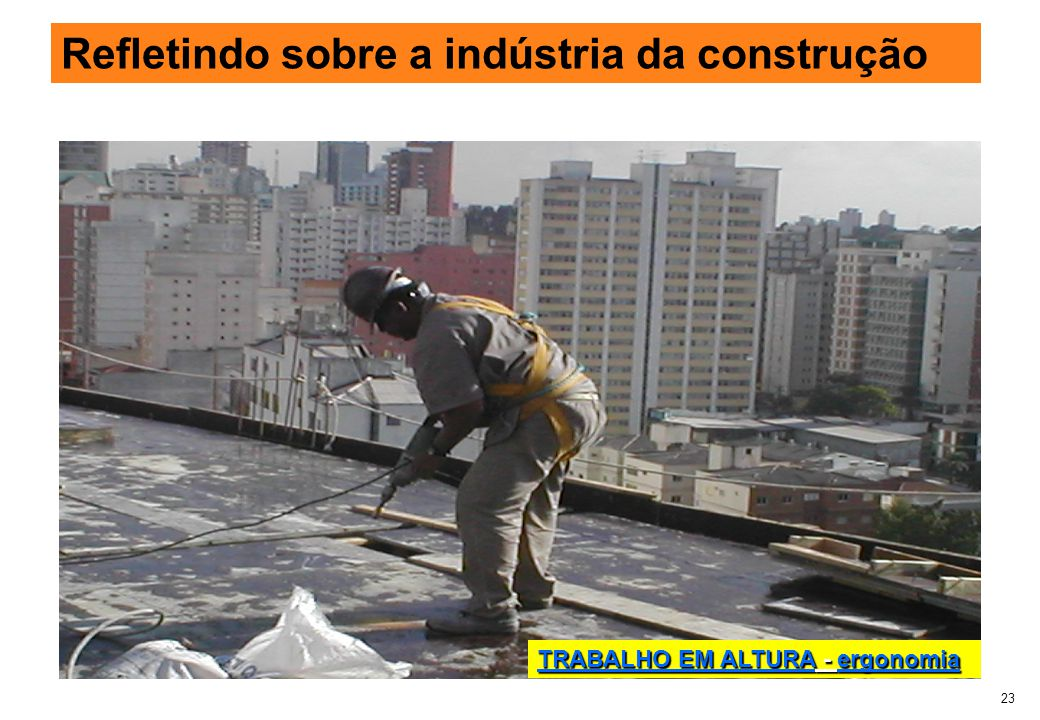 23 Refletindo sobre a indústria da construção TRABALHO EM ALTURA - ergonomia