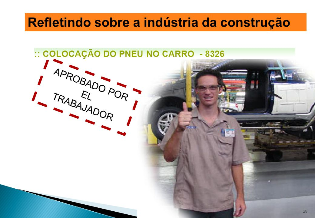 APROBADO POR EL TRABAJADOR :: COLOCAÇÃO DO PNEU NO CARRO - 8326 38 Refletindo sobre a indústria da construção