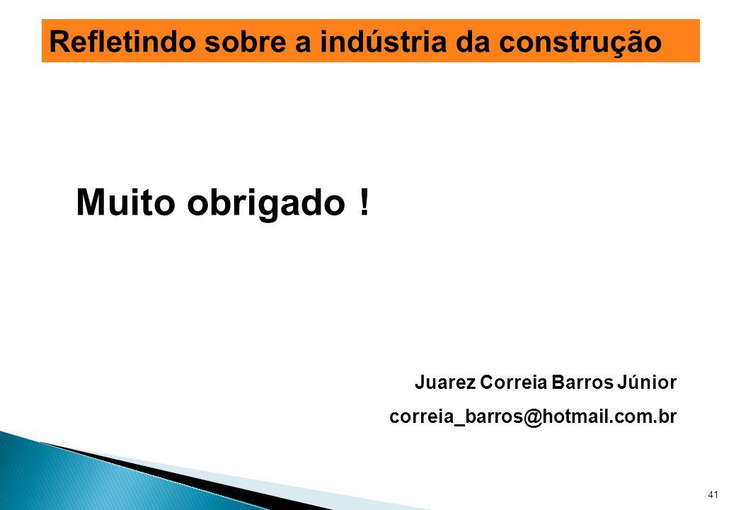 Muito obrigado ! Juarez Correia Barros Júnior correia_barros@hotmail.com.br 41 Refletindo sobre a indústria da construção