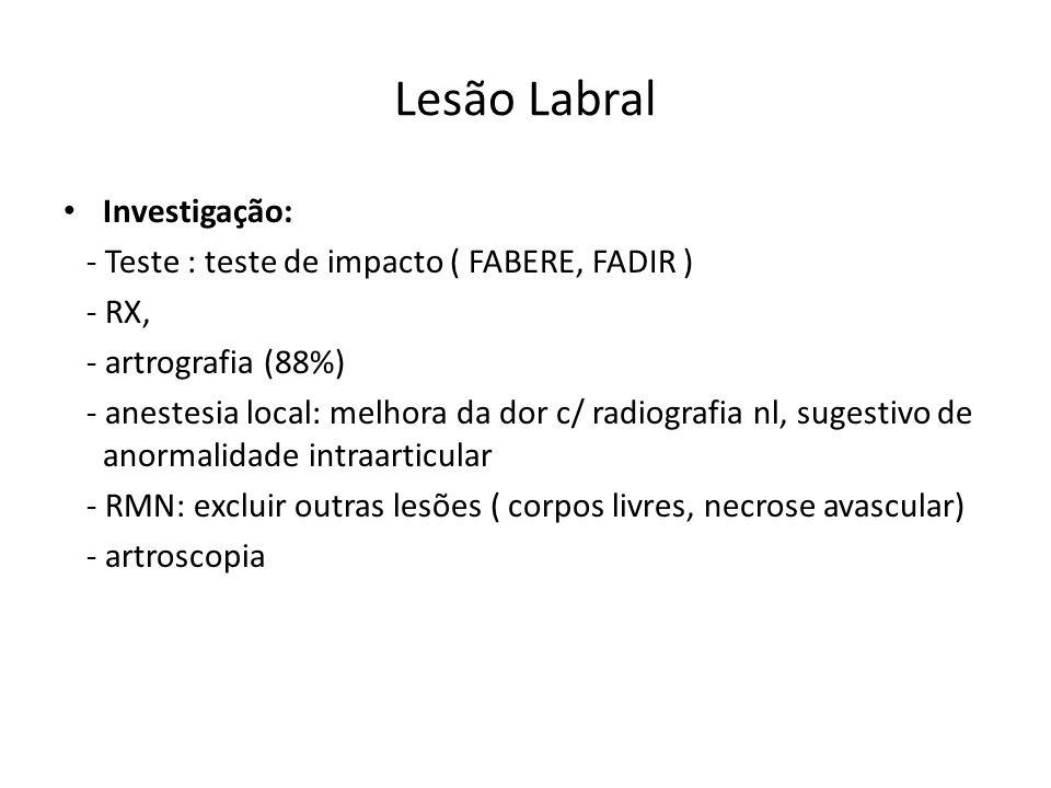 Lesão Labral Investigação: - Teste : teste de impacto ( FABERE, FADIR ) - RX, - artrografia (88%) - anestesia local: melhora da dor c/ radiografia nl, sugestivo de anormalidade intraarticular - RMN: excluir outras lesões ( corpos livres, necrose avascular) - artroscopia