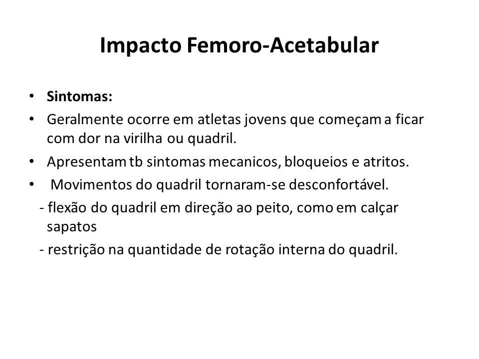 Impacto Femoro-Acetabular Sintomas: Geralmente ocorre em atletas jovens que começam a ficar com dor na virilha ou quadril.