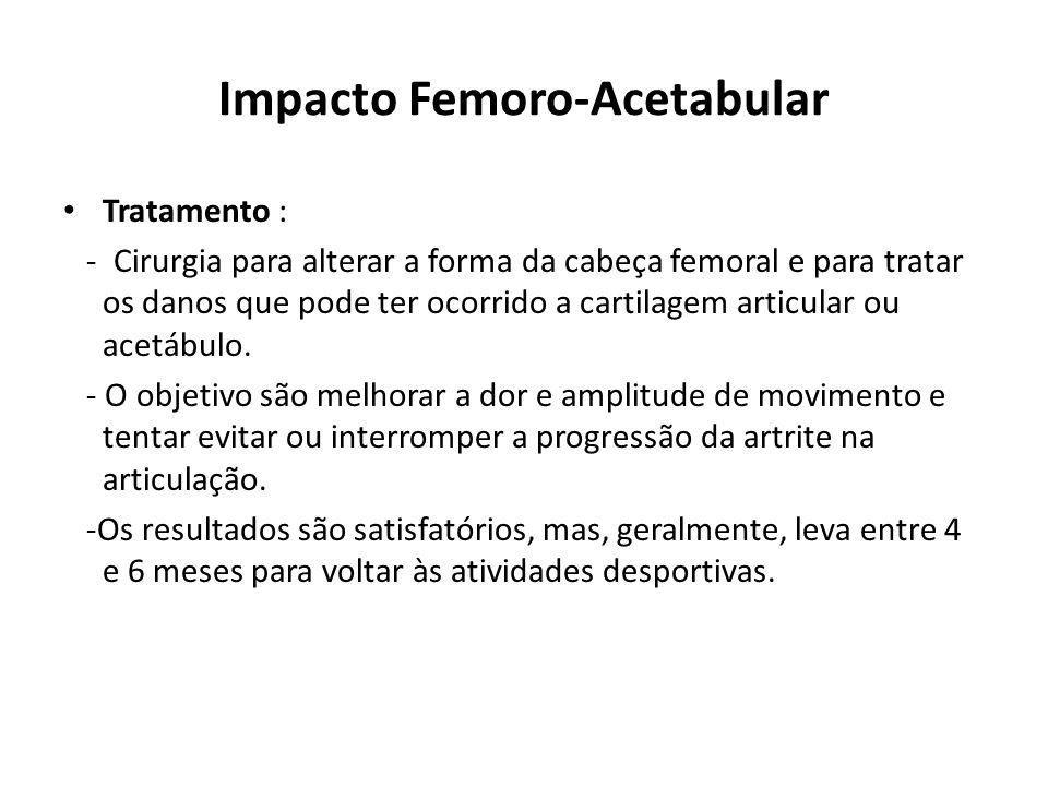 Impacto Femoro-Acetabular Tratamento : - Cirurgia para alterar a forma da cabeça femoral e para tratar os danos que pode ter ocorrido a cartilagem articular ou acetábulo.