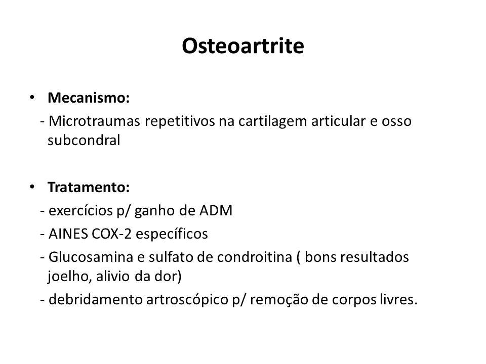 Mecanismo: - Microtraumas repetitivos na cartilagem articular e osso subcondral Tratamento: - exercícios p/ ganho de ADM - AINES COX-2 específicos - Glucosamina e sulfato de condroitina ( bons resultados joelho, alivio da dor) - debridamento artroscópico p/ remoção de corpos livres.