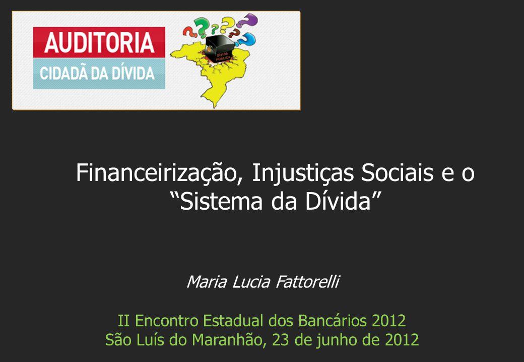 Maria Lucia Fattorelli II Encontro Estadual dos Bancários 2012 São Luís do Maranhão, 23 de junho de 2012 Financeirização, Injustiças Sociais e o Siste