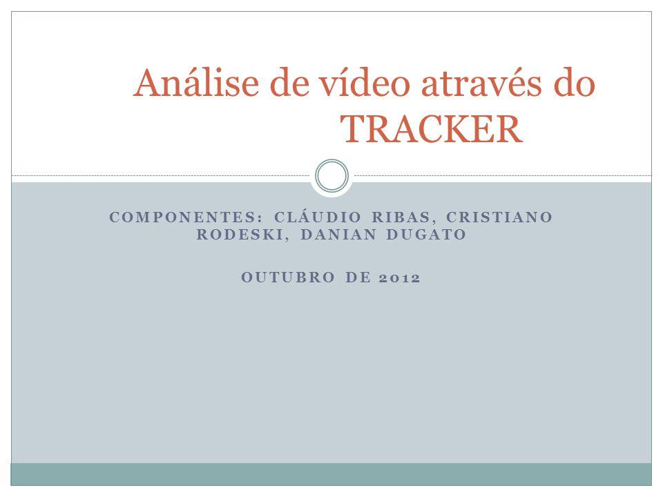 COMPONENTES: CLÁUDIO RIBAS, CRISTIANO RODESKI, DANIAN DUGATO OUTUBRO DE 2012 Análise de vídeo através do TRACKER