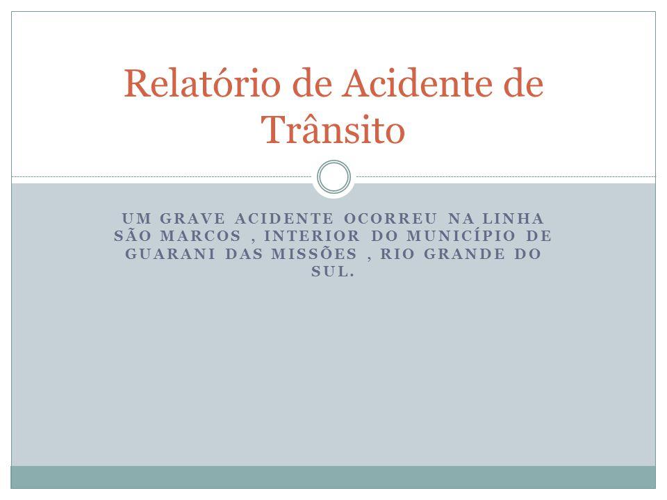 UM GRAVE ACIDENTE OCORREU NA LINHA SÃO MARCOS, INTERIOR DO MUNICÍPIO DE GUARANI DAS MISSÕES, RIO GRANDE DO SUL. Relatório de Acidente de Trânsito