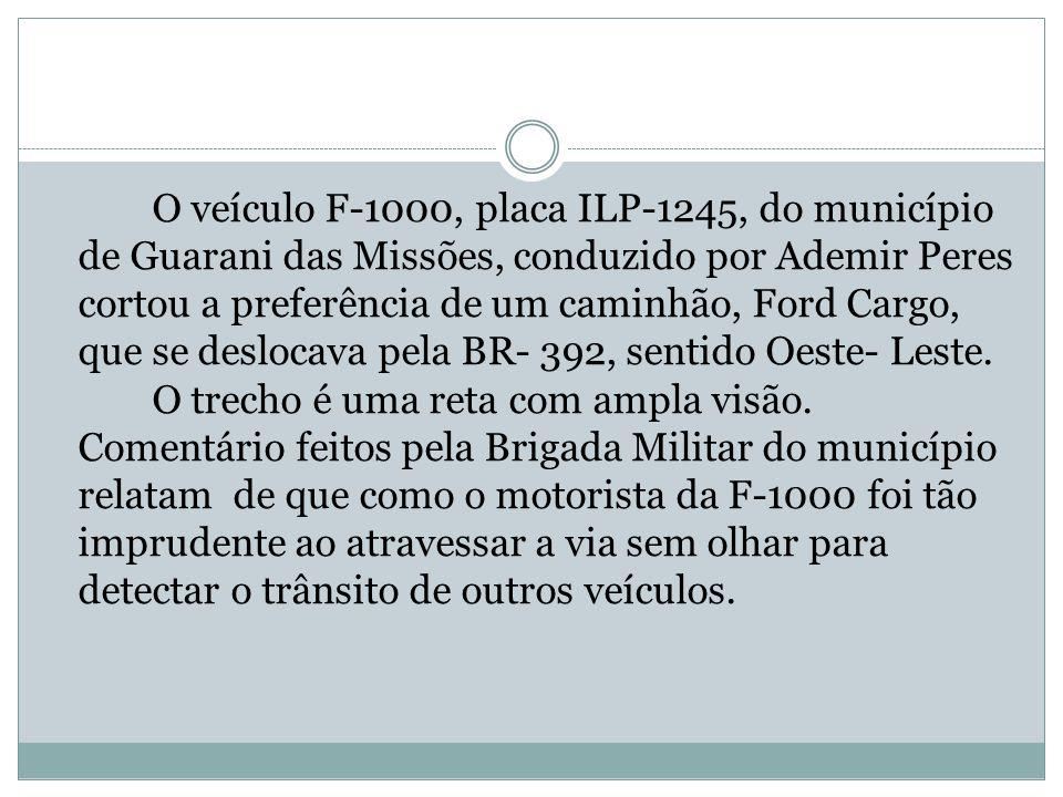 O veículo F-1000, placa ILP-1245, do município de Guarani das Missões, conduzido por Ademir Peres cortou a preferência de um caminhão, Ford Cargo, que