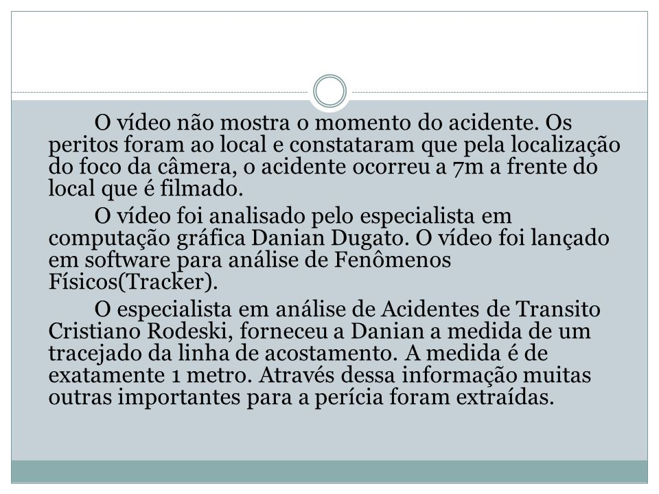 O vídeo não mostra o momento do acidente. Os peritos foram ao local e constataram que pela localização do foco da câmera, o acidente ocorreu a 7m a fr