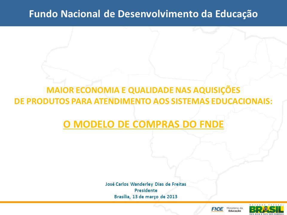 MAIOR ECONOMIA E QUALIDADE NAS AQUISIÇÕES DE PRODUTOS PARA ATENDIMENTO AOS SISTEMAS EDUCACIONAIS: O MODELO DE COMPRAS DO FNDE Fundo Nacional de Desenvolvimento da Educação José Carlos Wanderley Dias de Freitas Presidente Brasília, 13 de março de 2013