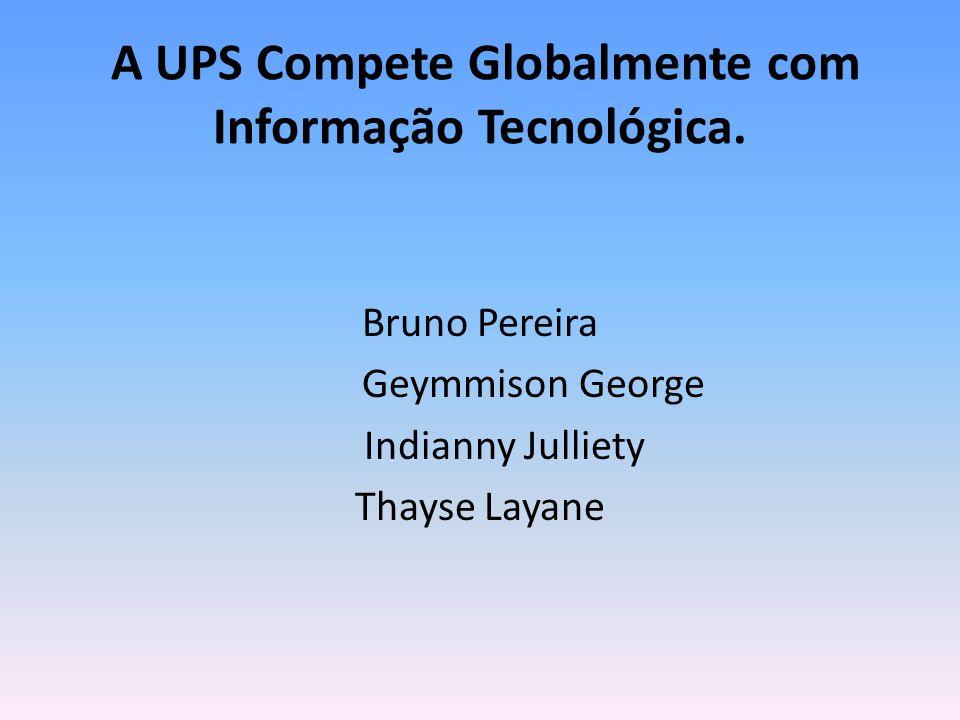 A UPS Compete Globalmente com Informação Tecnológica. Bruno Pereira Geymmison George Indianny Julliety Thayse Layane