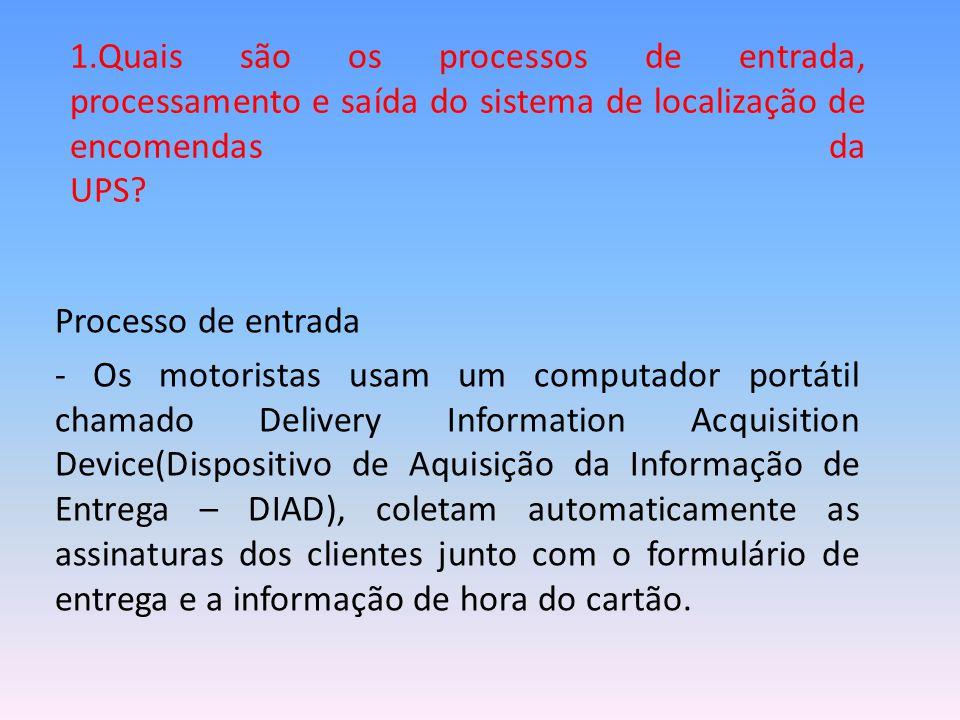 1.Quais são os processos de entrada, processamento e saída do sistema de localização de encomendas da UPS? Processo de entrada - Os motoristas usam um