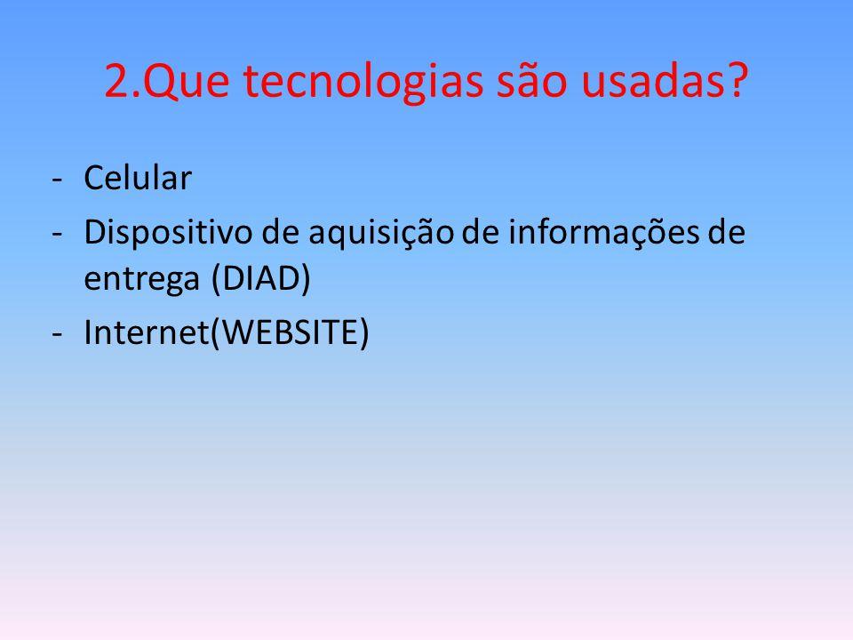 2.Que tecnologias são usadas? -Celular -Dispositivo de aquisição de informações de entrega (DIAD) -Internet(WEBSITE)