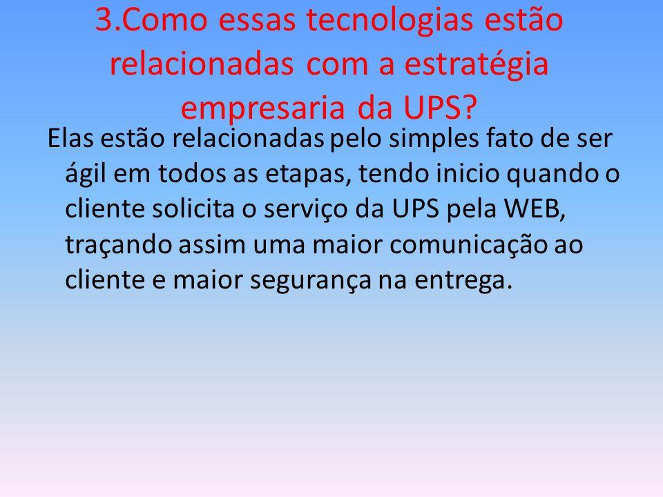 3.Como essas tecnologias estão relacionadas com a estratégia empresaria da UPS? Elas estão relacionadas pelo simples fato de ser ágil em todos as etap