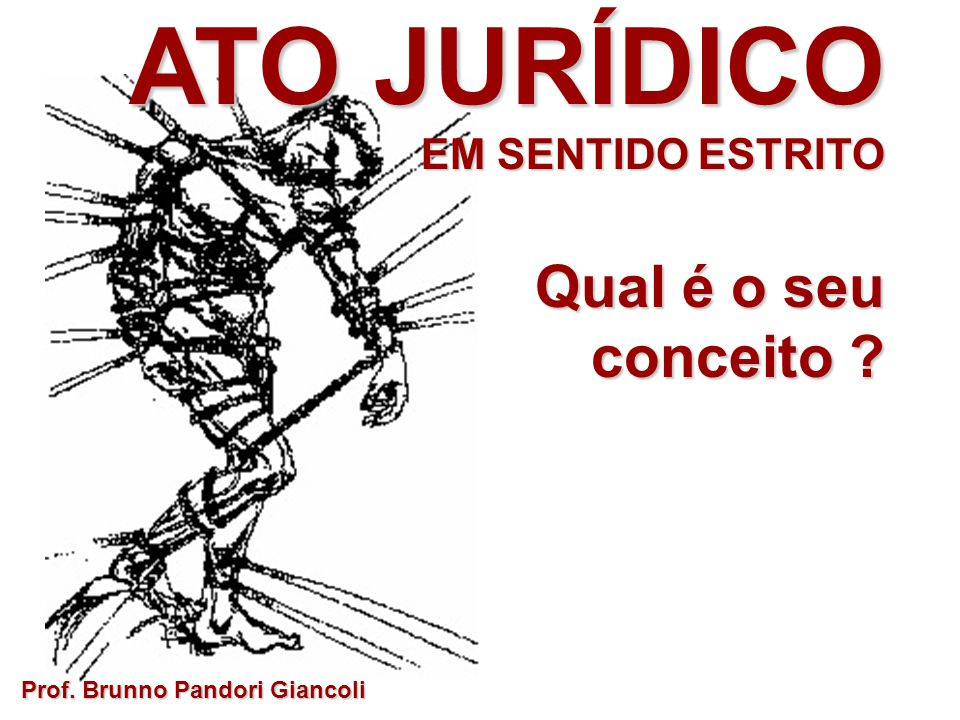 ATO JURÍDICO EM SENTIDO ESTRITO Qual é o seu conceito ? Prof. Brunno Pandori Giancoli
