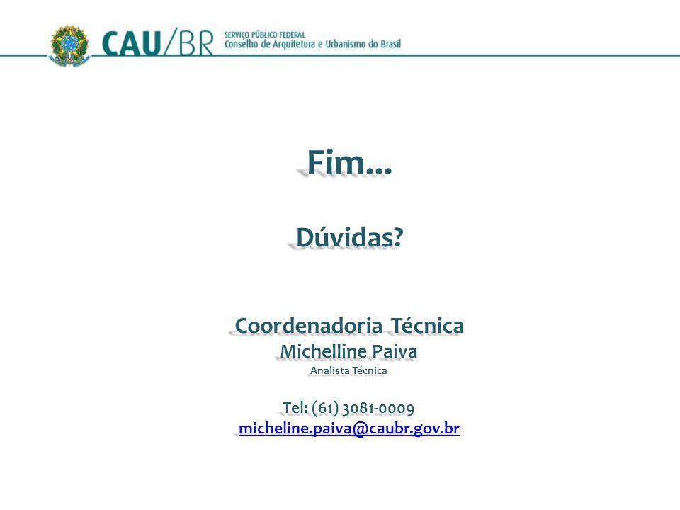 Fim...Dúvidas? Coordenadoria Técnica Michelline Paiva Analista Técnica Tel: (61) 3081-0009 micheline.paiva@caubr.gov.br