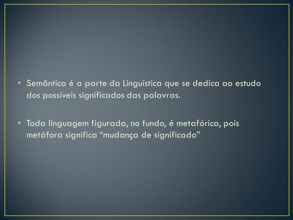 Semântica é a parte da Linguística que se dedica ao estudo dos possíveis significados das palavras. Toda linguagem figurada, no fundo, é metafórica, p