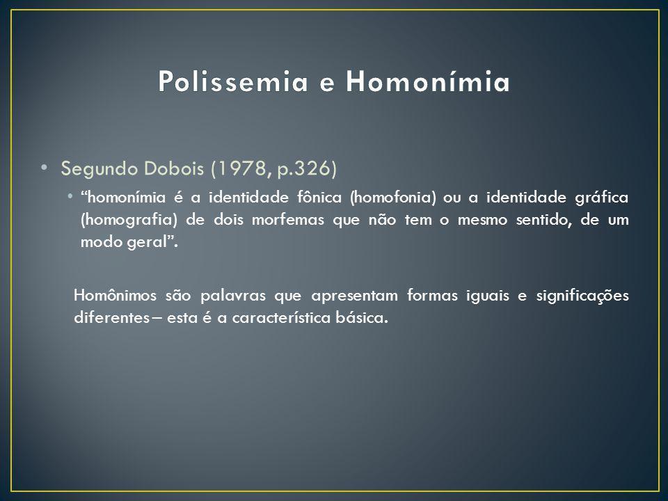 Segundo Dobois (1978, p.326) homonímia é a identidade fônica (homofonia) ou a identidade gráfica (homografia) de dois morfemas que não tem o mesmo sen