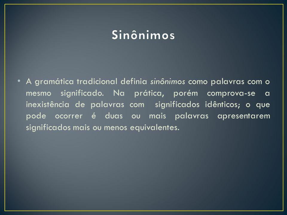 A gramática tradicional definia sinônimos como palavras com o mesmo significado. Na prática, porém comprova-se a inexistência de palavras com signific