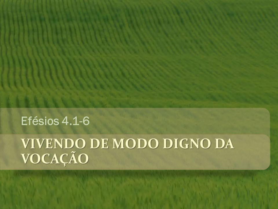 VIVENDO DE MODO DIGNO DA VOCAÇÃO Efésios 4.1-6