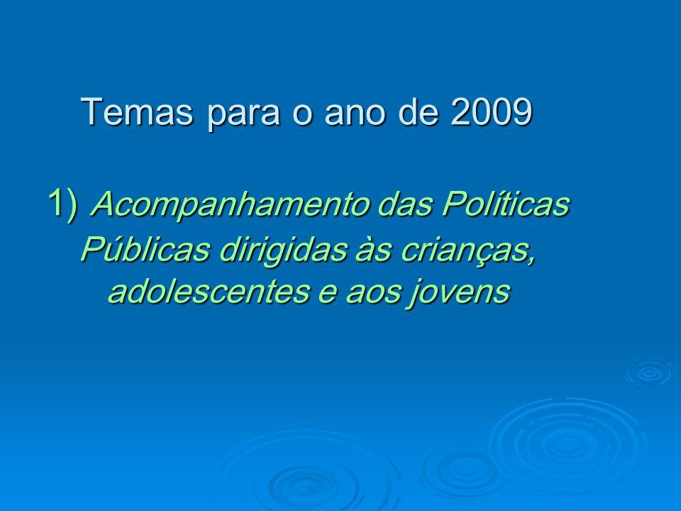 Temas para o ano de 2009 1) Acompanhamento das Políticas Públicas dirigidas às crianças, adolescentes e aos jovens