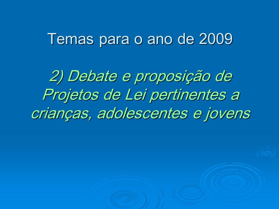 Temas para o ano de 2009 2) Debate e proposição de Projetos de Lei pertinentes a crianças, adolescentes e jovens