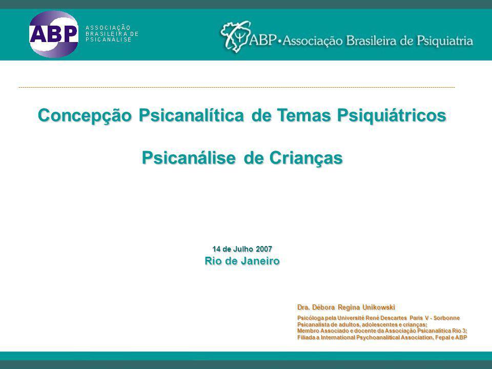 Concepção Psicanalítica de Temas Psiquiátricos Psicanálise de Crianças 14 de Julho 2007 Rio de Janeiro Dra. Débora Regina Unikowski Psicóloga pela Uni