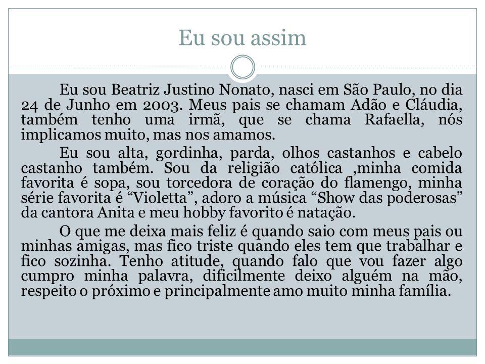 Eu sou assim Eu sou Beatriz Justino Nonato, nasci em São Paulo, no dia 24 de Junho em 2003.