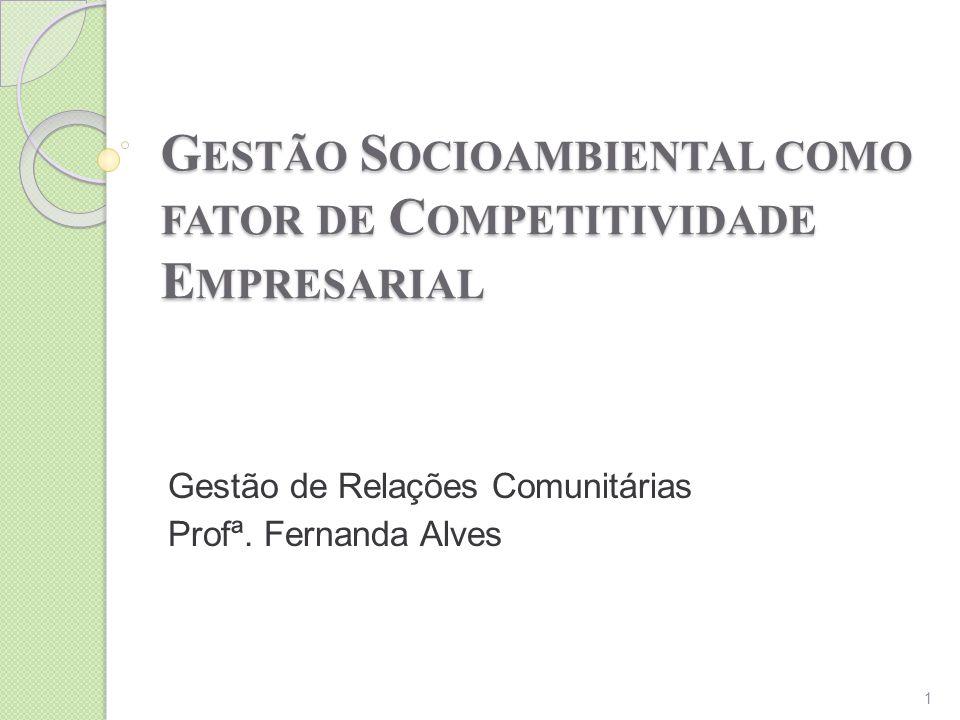 G ESTÃO S OCIOAMBIENTAL COMO FATOR DE C OMPETITIVIDADE E MPRESARIAL Gestão de Relações Comunitárias Profª. Fernanda Alves 1