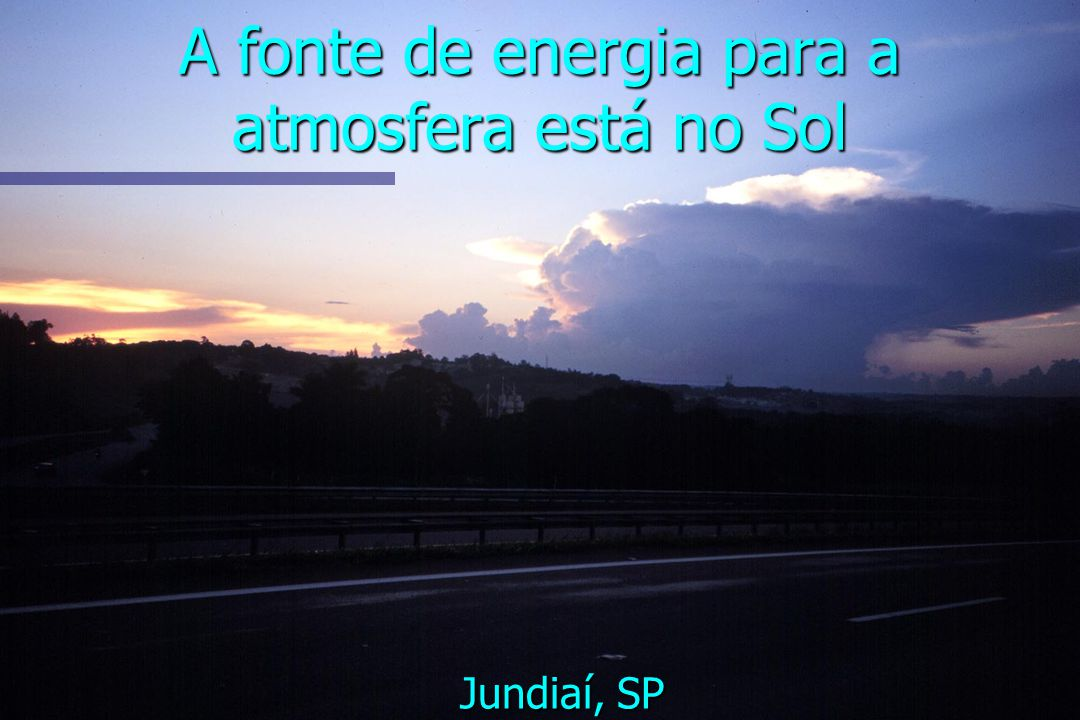A fonte de energia para a atmosfera está no Sol Jundiaí, SP