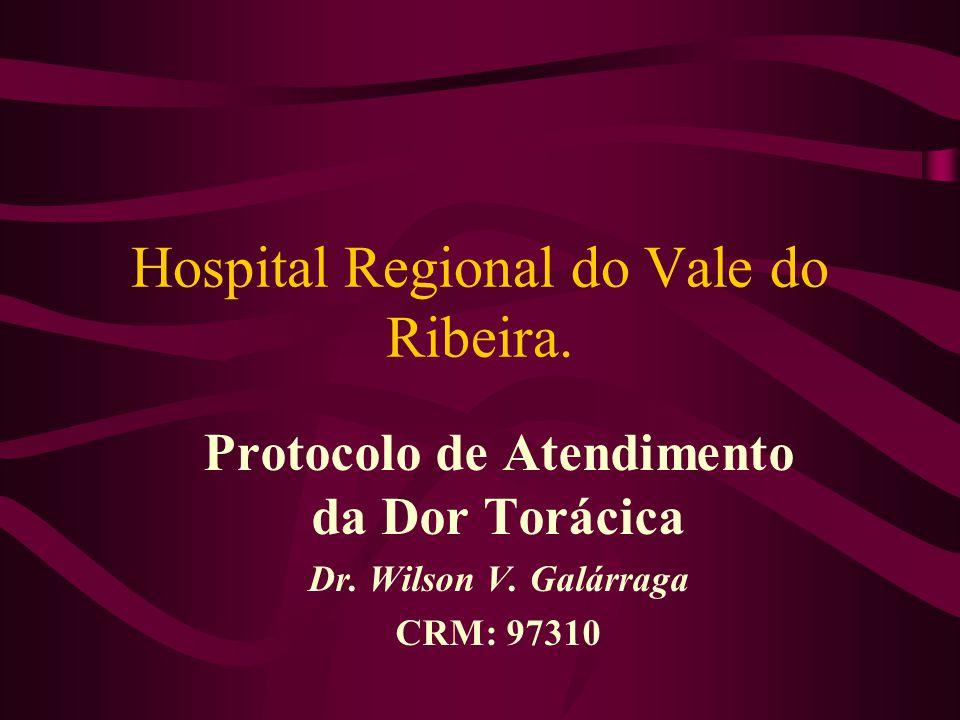 Hospital Regional do Vale do Ribeira. Protocolo de Atendimento da Dor Torácica Dr. Wilson V. Galárraga CRM: 97310