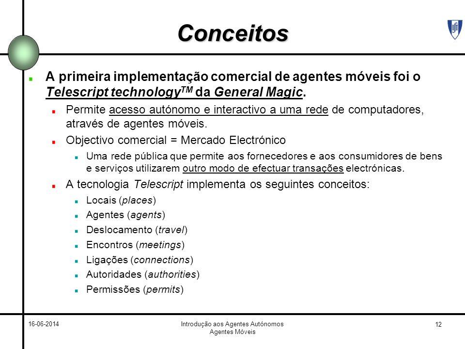12 16-06-2014Introdução aos Agentes Autónomos Agentes Móveis Conceitos A primeira implementação comercial de agentes móveis foi o Telescript technology TM da General Magic.