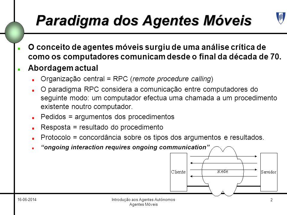 3 16-06-2014Introdução aos Agentes Autónomos Agentes Móveis Paradigma dos Agentes Móveis Exemplo 1 Apagar ficheiros num servidor ficheiros com mais de 2 meses O utilizador tem de efectuar: 1 chamada para ver os nomes e as datas dos ficheiros.