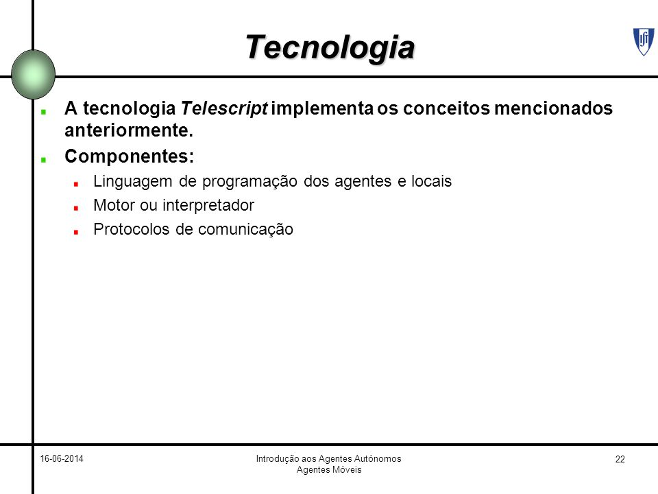 22 16-06-2014Introdução aos Agentes Autónomos Agentes Móveis Tecnologia A tecnologia Telescript implementa os conceitos mencionados anteriormente. Com