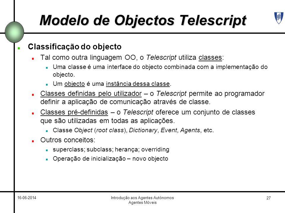 27 16-06-2014Introdução aos Agentes Autónomos Agentes Móveis Modelo de Objectos Telescript Classificação do objecto Tal como outra linguagem OO, o Telescript utiliza classes: Uma classe é uma interface do objecto combinada com a implementação do objecto.