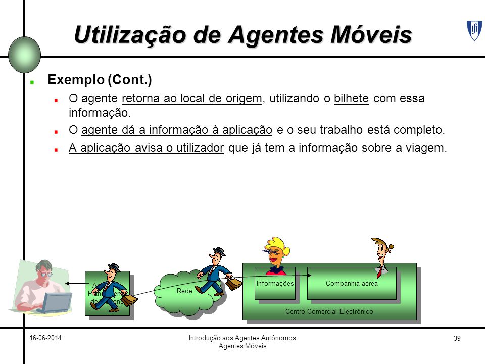 39 16-06-2014Introdução aos Agentes Autónomos Agentes Móveis Utilização de Agentes Móveis Exemplo (Cont.) O agente retorna ao local de origem, utilizando o bilhete com essa informação.