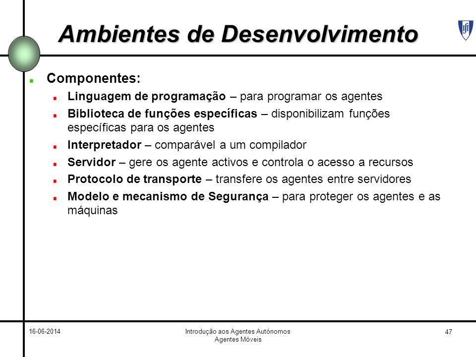 47 16-06-2014Introdução aos Agentes Autónomos Agentes Móveis Ambientes de Desenvolvimento Componentes: Linguagem de programação – para programar os ag