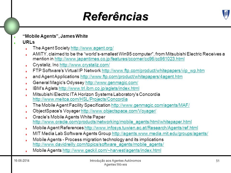 51 16-06-2014Introdução aos Agentes Autónomos Agentes Móveis Referências Mobile Agents, James White URLs The Agent Society http://www.agent.org/http://www.agent.org/ AMiTY, claimed to be the world s-smallest Win95 computer , from Mitsubishi Electric Receives a mention in http://www.japantimes.co.jp/features/ccorner/cc96/cc961023.htmlhttp://www.japantimes.co.jp/features/ccorner/cc96/cc961023.html Crystaliz, Inc http://www.crystaliz.com/http://www.crystaliz.com/ FTP Software s Virtual IP Network http://www.ftp.com/product/whitepapers/vip_wp.htmhttp://www.ftp.com/product/whitepapers/vip_wp.htm and Agent Applications http://www.ftp.com/product/whitepapers/4agent.htmhttp://www.ftp.com/product/whitepapers/4agent.htm General Magic s Odyssey http://www.genmagic.com/http://www.genmagic.com/ IBM s Aglets http://www.trl.ibm.co.jp/aglets/index.htmlhttp://www.trl.ibm.co.jp/aglets/index.html Mitsubishi Electric ITA Horizon Systems Laboratory s Concordia http://www.meitca.com/HSL/Projects/Concordia http://www.meitca.com/HSL/Projects/Concordia The Mobile Agent Facility Specification http://www.genmagic.com/agents/MAF/http://www.genmagic.com/agents/MAF/ ObjectSpace s Voyager http://www.objectspace.com/Voyager/http://www.objectspace.com/Voyager/ Oracle s Mobile Agents White Paper http://www.oracle.com/products/networking/mobile_agents/html/whitepaper.html http://www.oracle.com/products/networking/mobile_agents/html/whitepaper.html Mobile Agent References http://www.infosys.tuwien.ac.at/Research/Agents/ref.htmlhttp://www.infosys.tuwien.ac.at/Research/Agents/ref.html MIT Media Lab Software Agents Group http://agents.www.media.mit.edu/groups/agents/http://agents.www.media.mit.edu/groups/agents/ Mobile Agents - Process migration technology and its implications http://www.davidreilly.com/topics/software_agents/mobile_agents/ http://www.davidreilly.com/topics/software_agents/mobile_agents/ Mobile Agents http://www.geckil.com/~harvest/agents/index.htmlhttp://www.geckil.com/~harvest/agents/i