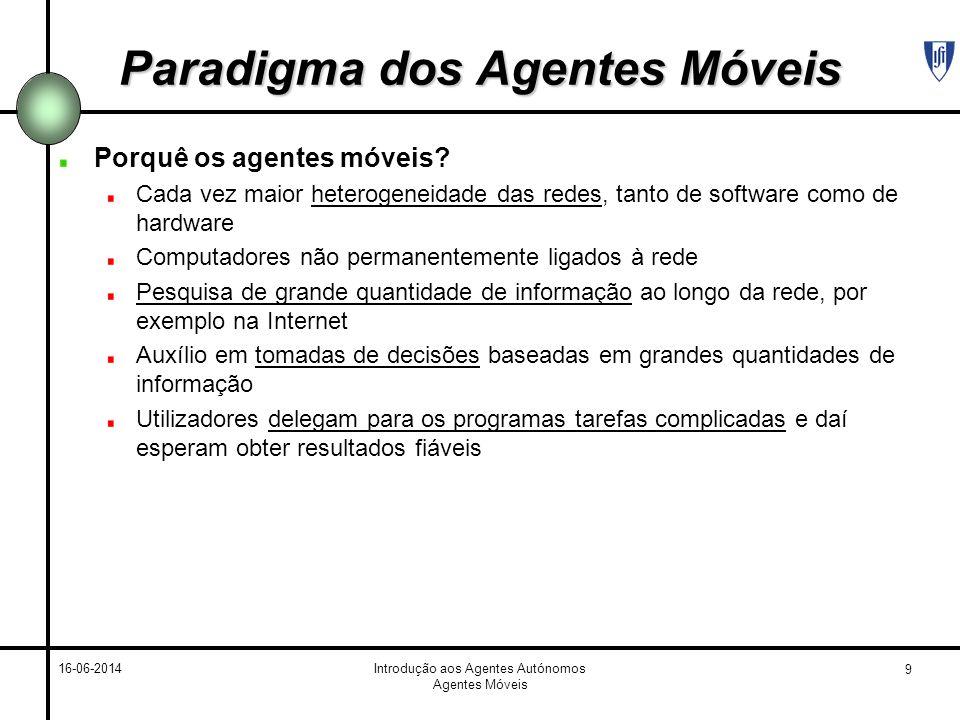 9 16-06-2014Introdução aos Agentes Autónomos Agentes Móveis Paradigma dos Agentes Móveis Porquê os agentes móveis? Cada vez maior heterogeneidade das