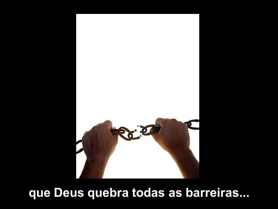 que Deus quebra todas as barreiras...