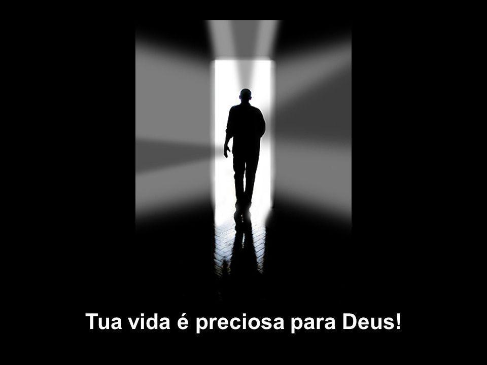 Tua vida é preciosa para Deus!