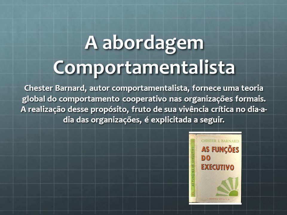 A abordagem Comportamentalista Chester Barnard, autor comportamentalista, fornece uma teoria global do comportamento cooperativo nas organizações formais.