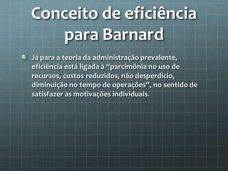 Conceito de eficiência para Barnard Já para a teoria da administração prevalente, eficiência está ligada à parcimônia no uso de recursos, custos reduzidos, não desperdício, diminuição no tempo de operações, no sentido de satisfazer as motivações individuais.