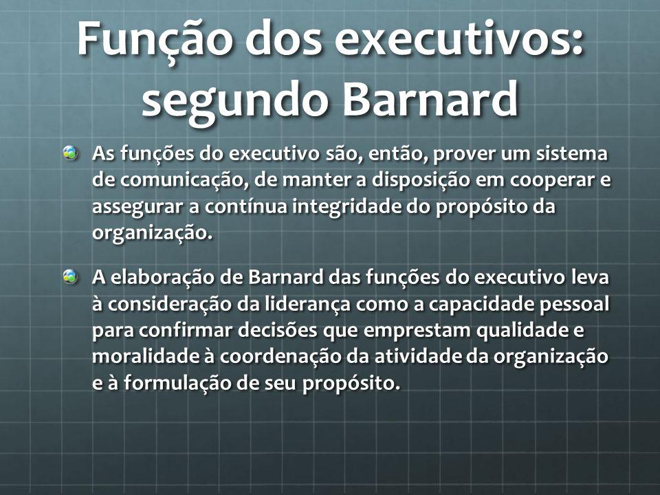 Função dos executivos: segundo Barnard As funções do executivo são, então, prover um sistema de comunicação, de manter a disposição em cooperar e assegurar a contínua integridade do propósito da organização.