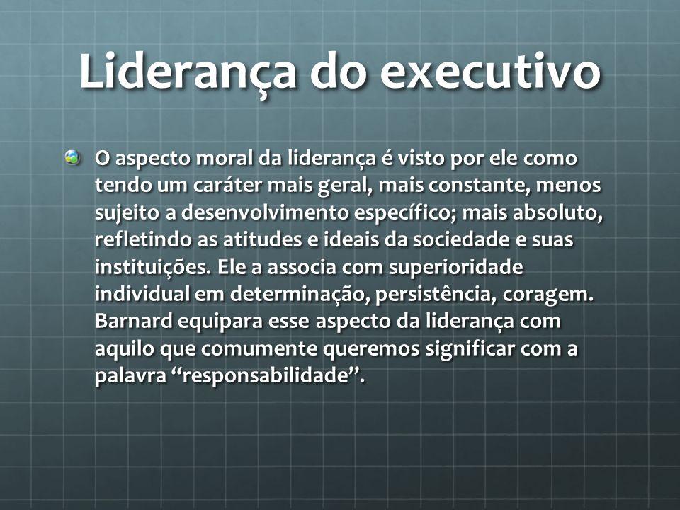 Liderança do executivo O aspecto moral da liderança é visto por ele como tendo um caráter mais geral, mais constante, menos sujeito a desenvolvimento específico; mais absoluto, refletindo as atitudes e ideais da sociedade e suas instituições.