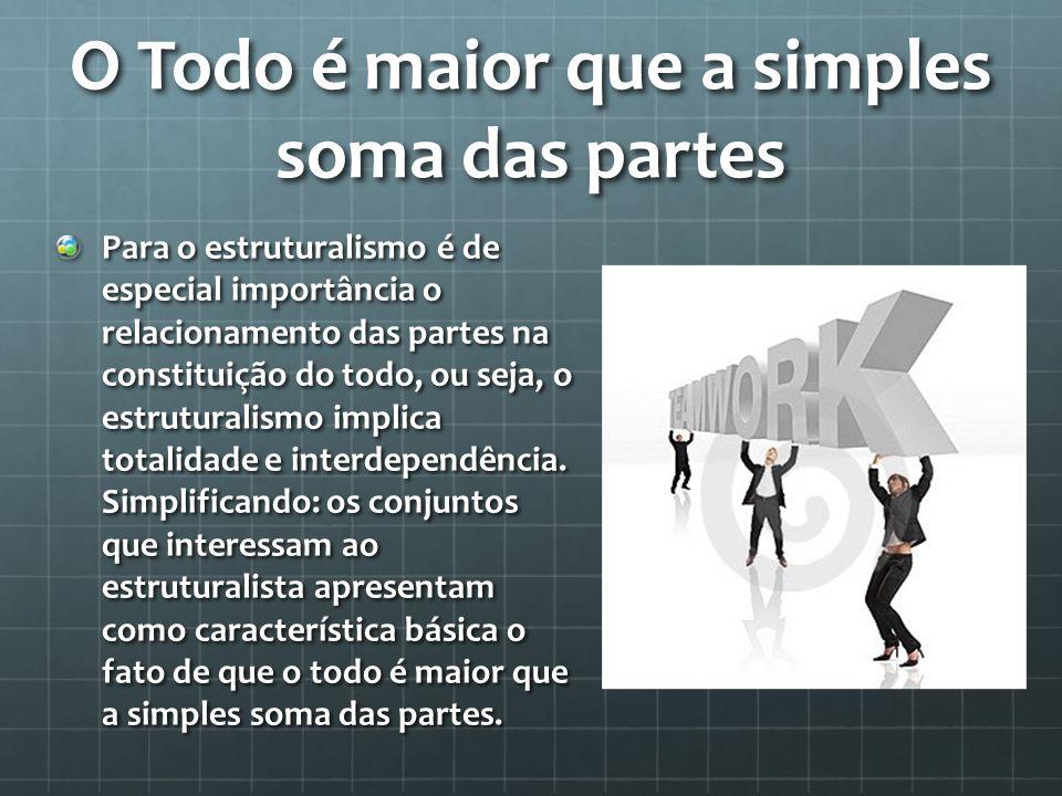 O Todo é maior que a simples soma das partes Para o estruturalismo é de especial importância o relacionamento das partes na constituição do todo, ou seja, o estruturalismo implica totalidade e interdependência.