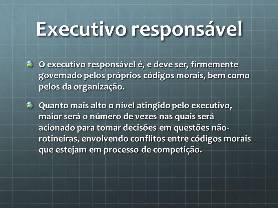 Executivo responsável O executivo responsável é, e deve ser, firmemente governado pelos próprios códigos morais, bem como pelos da organização.