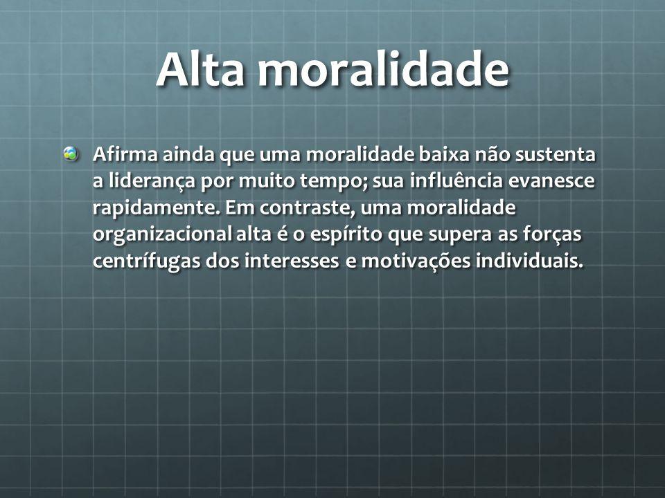 Alta moralidade Afirma ainda que uma moralidade baixa não sustenta a liderança por muito tempo; sua influência evanesce rapidamente.