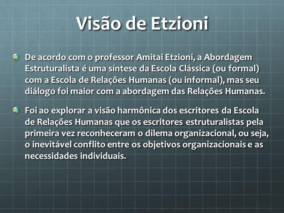 Visão de Etzioni De acordo com o professor Amitai Etzioni, a Abordagem Estruturalista é uma síntese da Escola Clássica (ou formal) com a Escola de Relações Humanas (ou informal), mas seu diálogo foi maior com a abordagem das Relações Humanas.