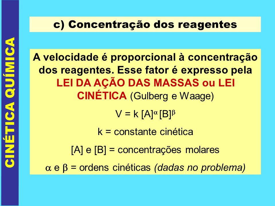 CINÉTICA QUÍMICA c) Concentração dos reagentes A velocidade é proporcional à concentração dos reagentes. Esse fator é expresso pela LEI DA AÇÃO DAS MA