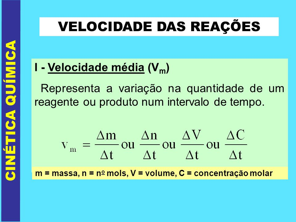 VELOCIDADE DAS REAÇÕES CINÉTICA QUÍMICA Para reagentes: Vm = - [ reagentes] t Obs.: para os reagentes podemos calcular a velocidade em módulo.